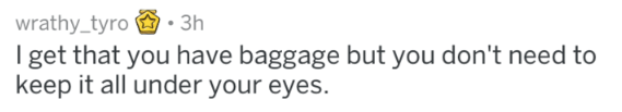 Text - wrathy_tyro 3h I get that you have baggage but you don't need to keep it all under your eyes.