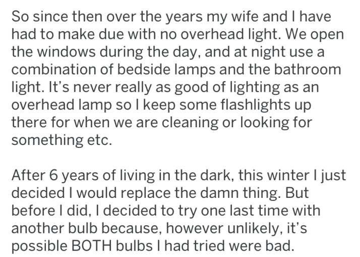 Text - So since then over the years my wife and I have had to make due with no overhead light. We open the windows during the day, and at night use a combination of bedside lamps and the bathroom light. It's never really as good of lighting as an overhead lamp so I keep some flashlights up there for when we are cleaning or looking for something etc. After 6 years of living in the dark, this winter I just decided I would replace the damn thing. But before I did, I decided to try one last time wit