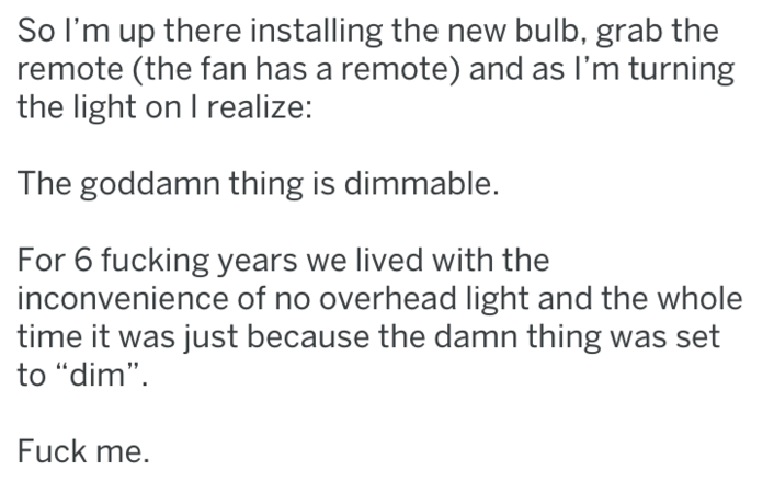 """Text - So I'm up there installing the new bulb, grab the remote (the fan has a remote) and as I'm turning the light on I realize: The goddamn thing is dimmable. For 6 fucking years we lived with the inconvenience of no overhead light and the whole time it was just because the damn thing was set to """"dim"""" Fuck me."""