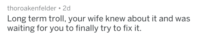 Text - thoroakenfelder 2d Long term troll, your wife knew about it and was waiting for you to finally try to fix it.