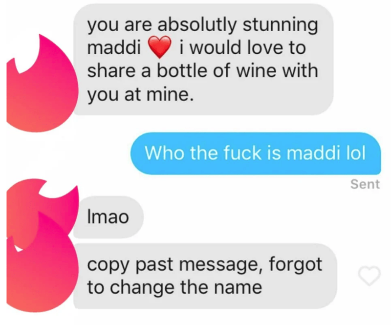 tinder messages Text - you are absolutly stunning maddi share a bottle of wine with i would love to you at mine. Who the fuck is maddi lol Sent Imao copy past message, forgot to change the name