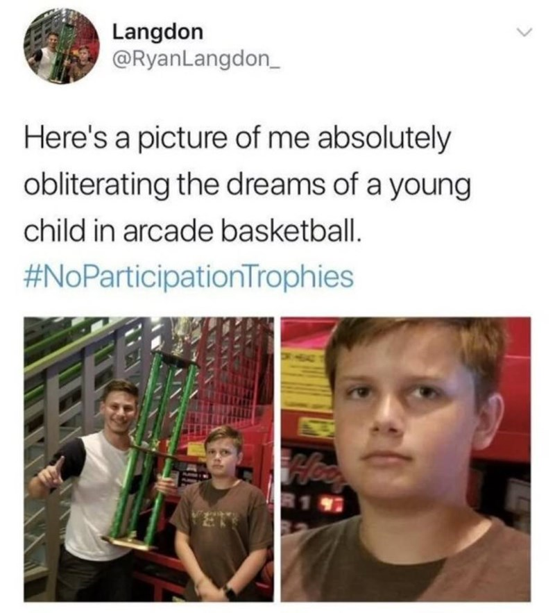 meme - Text - Langdon @RyanLangdon_ Here's a picture of me absolutely obliterating the dreams of a young child in arcade basketball #NoParticipationTrophies Hee R1 97
