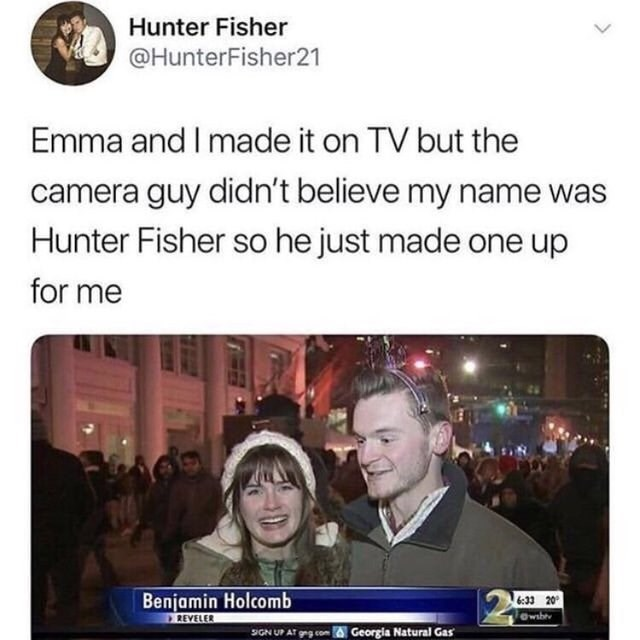 People - Hunter Fisher @HunterFisher21 Emma and I made it on TV but the camera guy didn't believe my name was Hunter Fisher so he just made for me Benjamin Holcomb 6:33 20 wib REVELER SIGN UP AT grg com Georgia Natural Gas