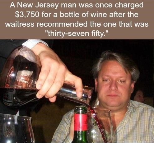 """Alcohol - A New Jersey man was once charged $3,750 for a bottle of wine after the waitress recommended the one that was """"thirty-seven fifty."""""""