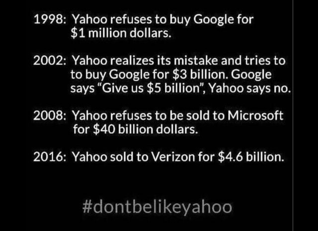 """Text - 1998: Yahoo refuses to buy Google for $1 million dollars. 2002: Yahoo realizes its mistake and tries to to buy Google for $3 billion. Google says """"Give us $5 billion"""", Yahoo says no. 2008: Yahoo refuses to be sold to Microsoft for $40 billion dollars. 2016: Yahoo sold to Verizon for $4.6 billion. #dontbelikeyahoo"""