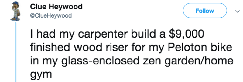 Text - Clue Heywood Follow @ClueHeywood I had my carpenter build a $9,000 finished wood riser for my Peloton bike in my glass-enclosed zen garden/home дym