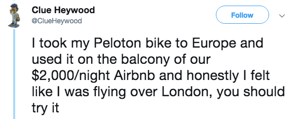 Text - Clue Heywood @ClueHeywood Follow I took my Peloton bike to Europe and used it on the balcony of our $2,000/night Airbnb and honestly I felt like I was flying over London, you should try it