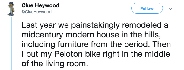 Text - Clue Heywood Follow @ClueHeywood Last year we painstakingly remodeled a midcentury modern house in the hills, including furniture from the period. Then I put my Peloton bike right in the middle of the living room