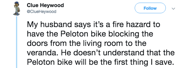 Text - Clue Heywood @ClueHeywood Follow My husband says it's a fire hazard to have the Peloton bike blocking the doors from the living room to the veranda. He doesn't understand that the Peloton bike will be the first thing I save.