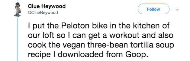Text - Clue Heywood @ClueHeywood Follow I put the Peloton bike in the kitchen of our loft so I can get a workout and also cook the vegan three-bean tortilla soup recipe I downloaded from Goop.