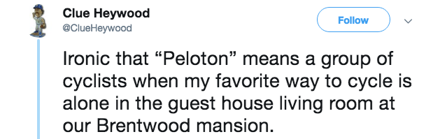 "Text - Clue Heywood Follow @ClueHeywood Ironic that ""Peloton"" means a group of cyclists when my favorite way to cycle is alone in the guest house living room at our Brentwood mansion."