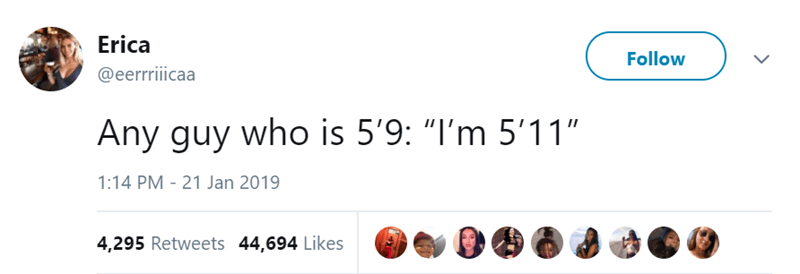 "Text - Erica Follow @eerrriicaa Any guy who is 5'9: ""I'm 5'11"" 1:14 PM 21 Jan 2019 4,295 Retweets 44,694 Likes"