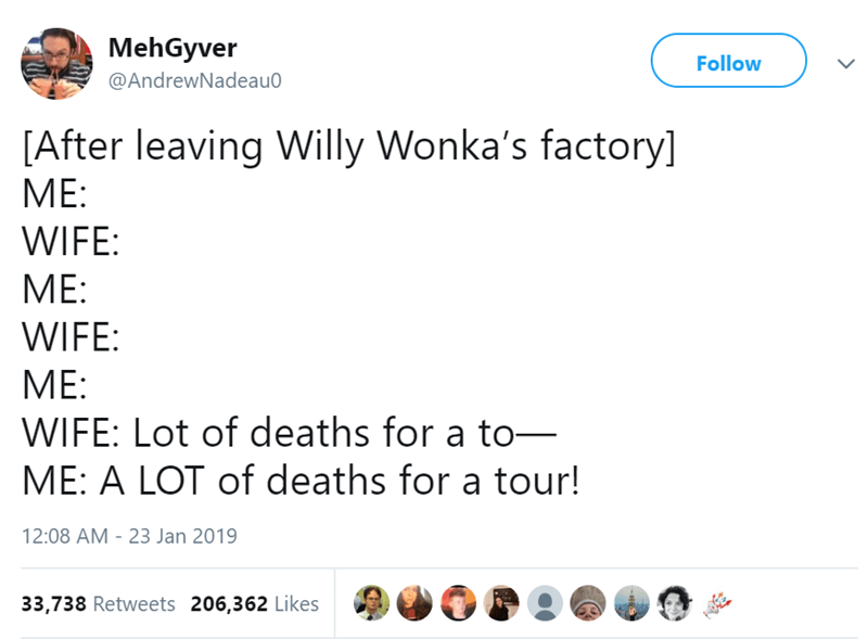 Text - MehGyver Follow @AndrewNadeau0 [After leaving Willy Wonka's factory] ME: WIFE: МЕ: WIFE: ME: WIFE: Lot of deaths for a to- ME: A LOT of deaths for a tour! 12:08 AM - 23 Jan 2019 33,738 Retweets 206,362 Likes -