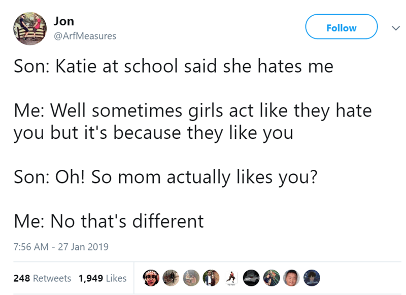 Text - Jon Follow @ArfMeasures Son: Katie at school said she hates me Me: Well sometimes girls act like they hate you but it's because they like you Son: Oh! So mom actually likes you? Me: No that's different 7:56 AM 27 Jan 2019 248 Retweets 1,949 Likes