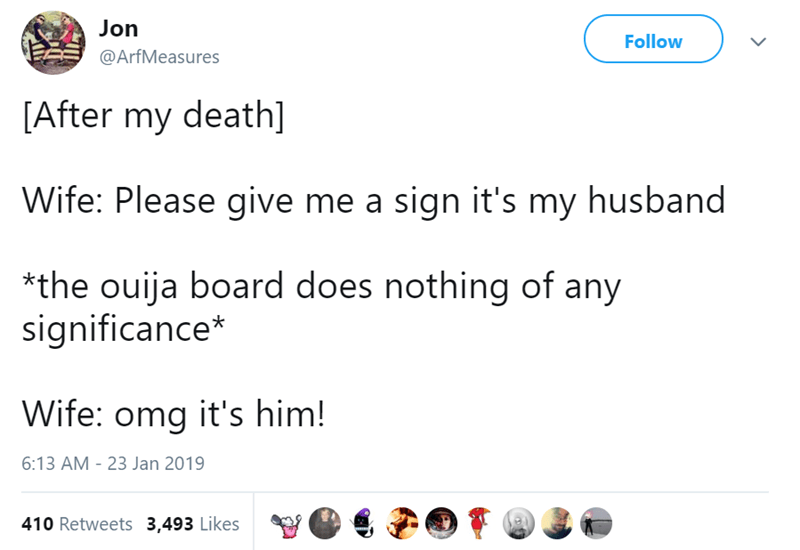 Text - Jon Follow @ArfMeasures [After my death] Wife: Please give me a sign it's my husband *the ouija board does nothing of any significance* Wife: omg it's him! 6:13 AM - 23 Jan 2019 410 Retweets 3,493 Likes