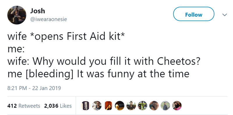 Text - Josh Follow @iwearaonesie wife *opens First Aid kit* me: wife: Why would you fill it with Cheetos? me [bleeding] It was funny at the time 8:21 PM - 22 Jan 2019 412 Retweets 2,036 Likes WTF?