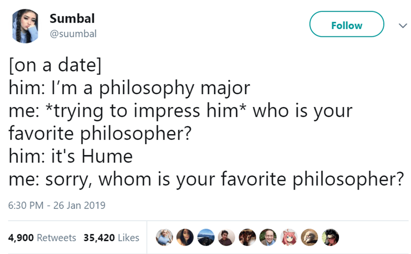 Text - Sumbal Follow @suumbal [on a date] him: I'm a philosophy major me: *trying to impress him* who is your favorite philosopher? him: it's Hume me: sorry, whom is your favorite philosopher? 6:30 PM - 26 Jan 2019 4,900 Retweets 35,420 Likes