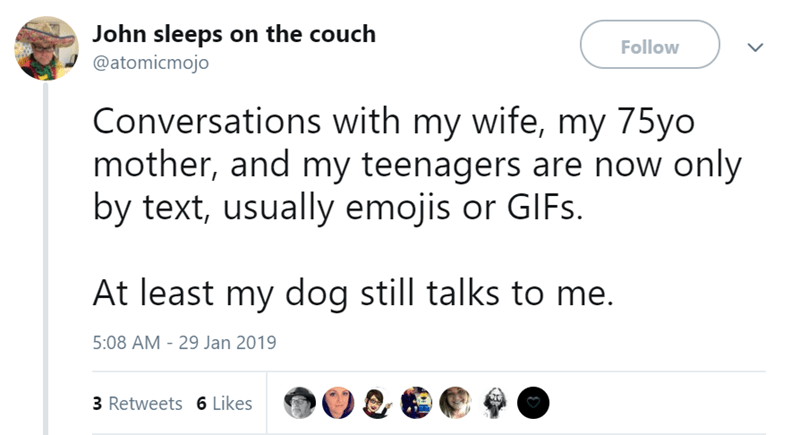 Text - John sleeps on the couch @atomicmojo Follow Conversations with my wife, my 75yo mother, and my teenagers are now only by text, usually emojis or GIFS At least my dog still talks to me. 5:08 AM - 29 Jan 2019 3 Retweets 6 Likes