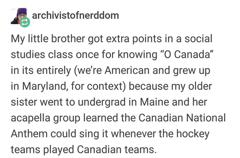 """Text - archivistofnerddom My little brother got extra points in a social studies class once for knowing """"O Canada"""" in its entirely (we're American and grew up in Maryland, for context) because my older sister went to undergrad in Maine and her acapella group learned the Canadian National Anthem could sing it whenever the hockey teams played Canadian teams."""