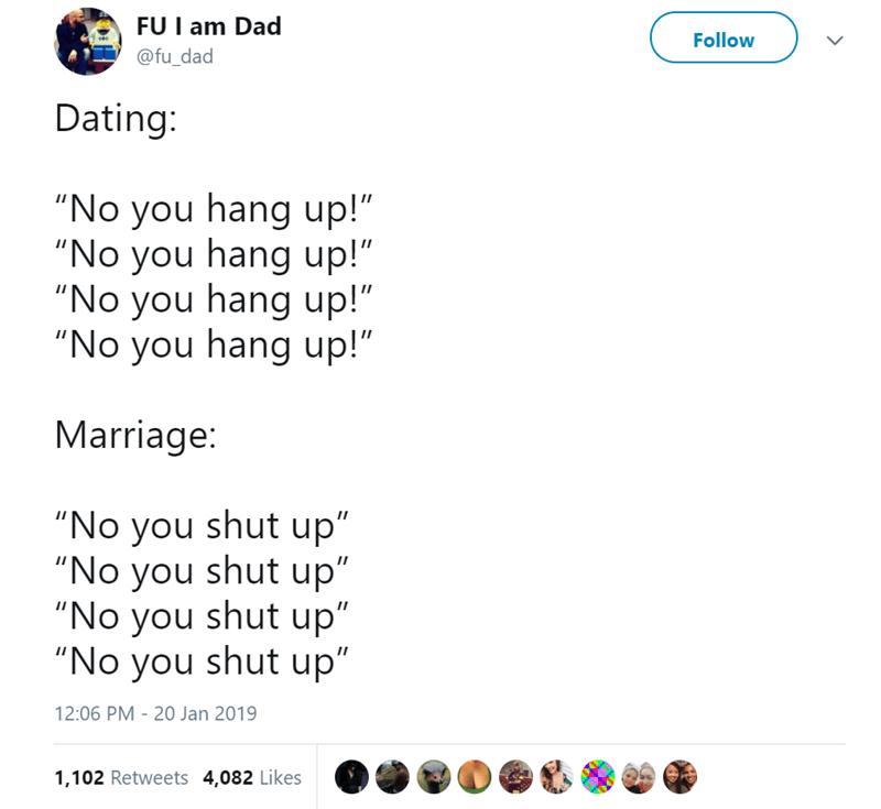 "Text - FU I am Dad Follow @fu_dad Dating: ""No you hang up!"" ""No you hang up!"" ""No you hang up!"" ""No you hang up!"" Marriage: ""No you shut up"" ""No you shut up"" ""No you shut up"" ""No you shut up"" 12:06 PM - 20 Jan 2019 1,102 Retweets 4,082 Likes"