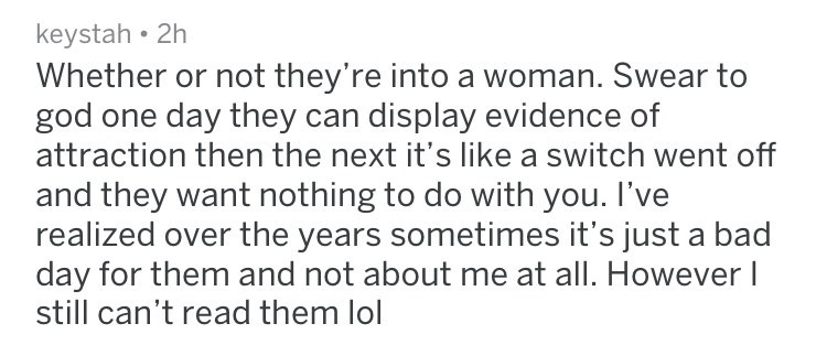 Whether or not they're into a woman. Swear to god one day they can display evidence of attraction then the next it's like a switch went off and they want nothing to do with you. I've realized over the years sometimes it's just a bad day for them and not about me at all. However I still can't read them lol