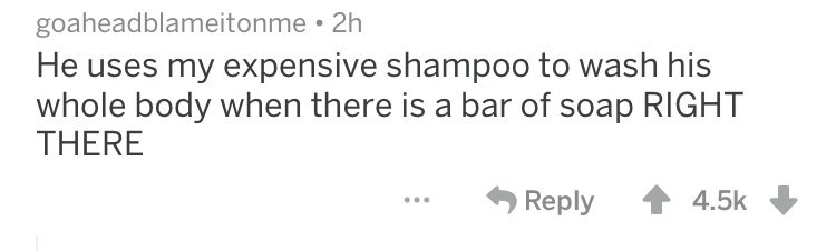 He uses my expensive shampoo to wash his whole body when there is a bar of soap RIGHT THERE Reply 4.5k