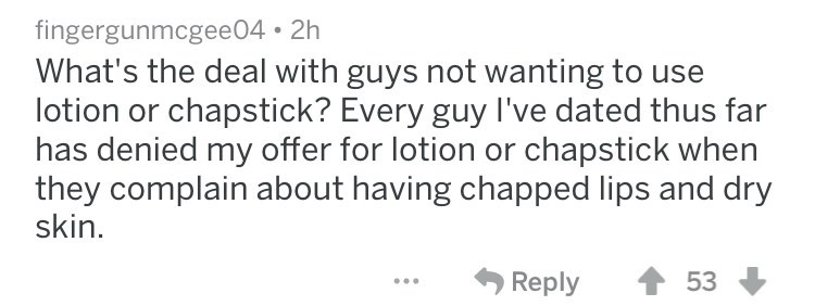 What's the deal with guys not wanting to use lotion or chapstick? Every guy I've dated thus far has denied my offer for lotion or chapstick when they complain about having chapped lips and dry skin Reply 53