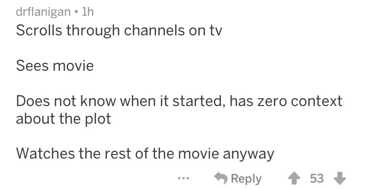 Scrolls through channels on tv Sees movie Does not know when it started, has zero context about the plot Watches the rest of the movie anyway 53 Reply