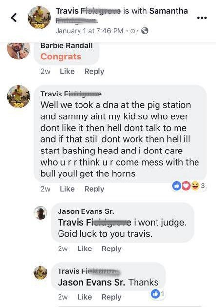 Text - Travis Fieldigrane is with Samantha January 1 at 7:46 PM Barbie Randall Congrats 2w Like Reply Travis Fiminigme Well we took a dna at the pig station and sammy aint my kid so who ever dont like it then hell dont talk to me and if that still dont work then hell ill start bashing head and i dont care who u rr think ur come mess with the bull youll get the horns 2w Like Reply Jason Evans Sr Travis Fiedge i wont judge. Goid luck to you travis. Like Reply 2w Travis Fieidien Jason Evans Sr. Tha