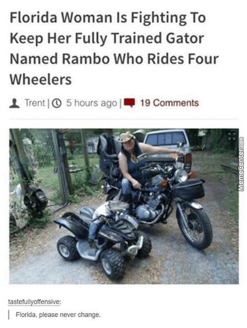 Motor vehicle - Florida Woman Is Fighting To Keep Her Fully Trained Gator Named Rambo Who Rides Four Wheelers Trent O 5 hours ago 19 Comments tastefullyoffensive Florida, please never change. MemeCente