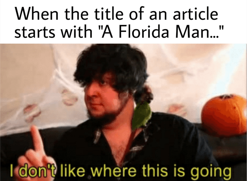 """Text - When the title of an article starts with """"A Florida Man..."""" don't like where this is going"""