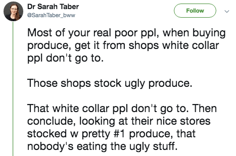 twitter post Most of your real poor ppl, when buying produce, get it from shops white collar ppl don't go to. Those shops stock ugly produce. That white collar ppl don't go to. Then conclude, looking at their nice stores stocked w pretty #1 produce, that nobody's eating the ugly stuff.