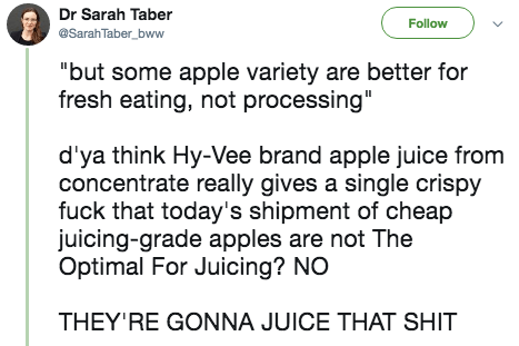 """twitter post """"but some apple variety are better for fresh eating, not processing"""" d'ya think Hy-Vee brand apple juice from concentrate really gives a single crispy fuck that today's shipment of cheap juicing-grade apples are not The Optimal For Juicing? NO THEY'RE GONNA JUICE THAT SHIT"""
