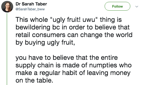 """twitter post This whole """"ugly fruit! uwu"""" thing is bewildering bc in order to believe that retail consumers can change the world by buying ugly fruit, you have to believe that the entire supply chain is made of numpties who make a regular habit of leaving money on the table"""