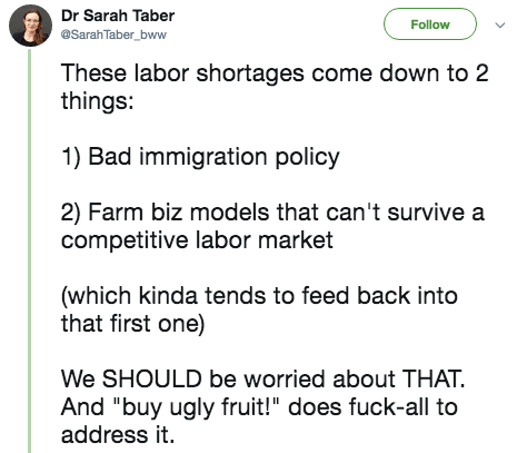 """twitter post These labor shortages come down to 2 things: 1) Bad immigration policy 2) Farm biz models that can't survive a competitive labor market (which kinda tends to feed back into that first one) We SHOULD be worried about THAT And """"buy ugly fruit!"""" does fuck-all to address it"""