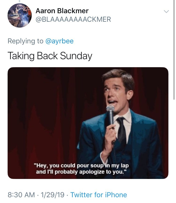 "Text - Aaron Blackmer @BLAAAAAAAACKMER Replying to @ayrbee Taking Back Sunday ""Hey, you could pour soup in my lap and l'll probably apologize to you."" 8:30 AM 1/29/19 Twitter for iPhone"