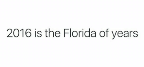 Text - 2016 is the Florida of years
