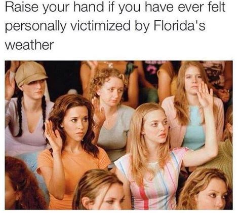 """Caption that reads, """"Raise your hand if you have ever felt personally victimized by Florida's weather"""" above a still from Mean Girls of Karen and Gretchen raising their hands"""