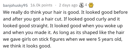 Text - banjohusky95 16.0k points 2 days ago4 We really do think your hair is good. It looked good before and after you got a hair cut. If looked good curly and it looked good straight. It looked good when you woke up and when you made it. As long as its shaped like the hair we gave girls on stick figures when we were 5 years old, we think it looks good.