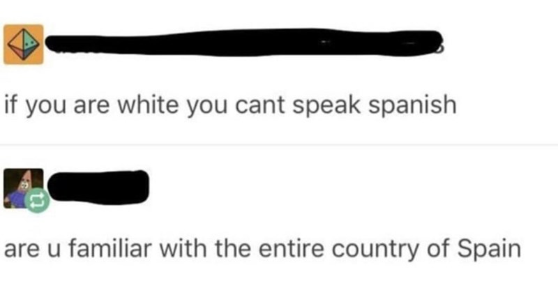 Text - if you are white you cant speak spanish are u familiar with the entire country of Spain