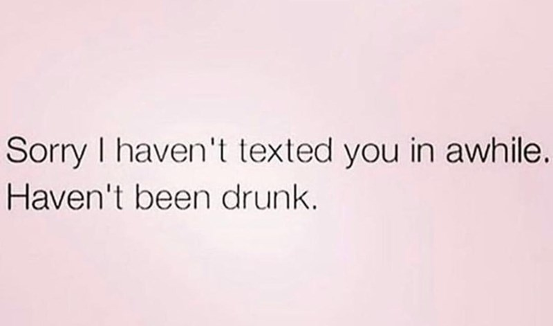 Text - Sorry I haven't texted you in awhile. Haven't been drunk
