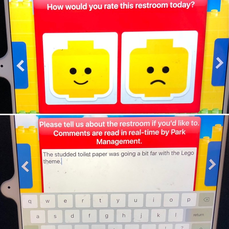 Yellow - How would you rate this restroom today? Please tell us about the restroom if you'd like to. Comments are read in real-time by Park Management. The studded toilet paper was going a bit far with the Lego theme t u y W | K j return f S +-