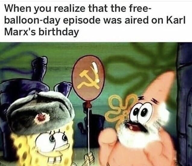 """Caption that reads, """"When you realize that the free-balloon-day episode was aired on Karl Marx's birthday"""" above a still of Spongebob and Patrick with communist paraphernalia"""