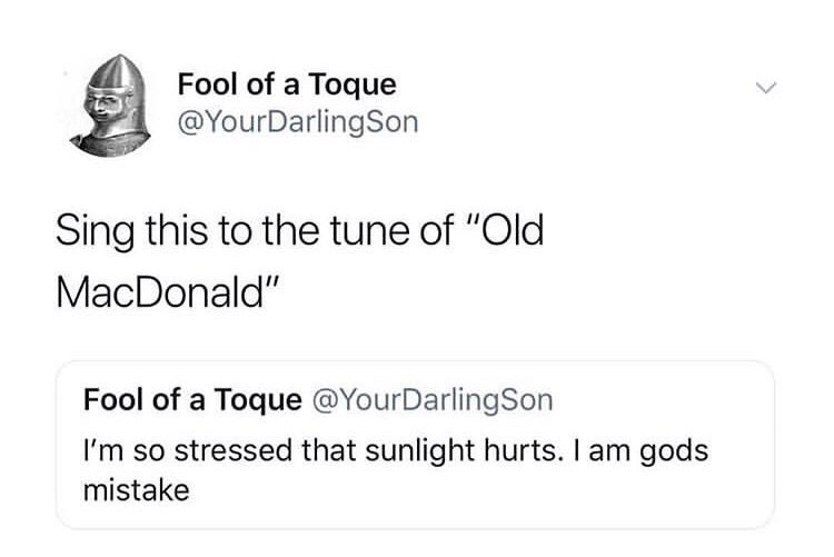 """Text - Fool of a Toque @YourDarlingSon Sing this to the tune of """"Old MacDonald"""" Fool of a Toque @YourDarlingSon I'm so stressed that sunlight hurts. I am gods mistake"""