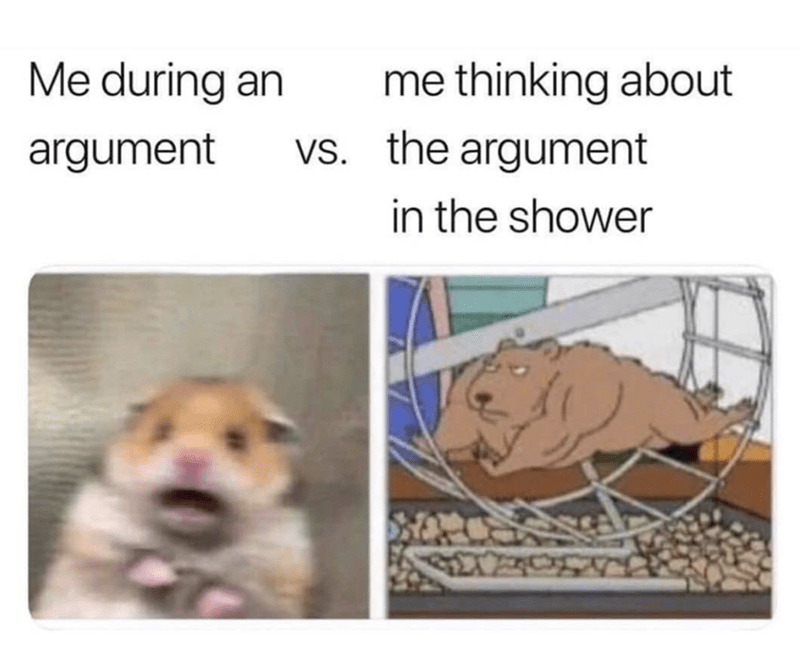 "Text that reads, ""Me during an argument"" above a pic of Scared Hamster next to text that reads, ""Me thinking about the argument in the shower"" above a still of a buff cartoon hamster running on a hamster wheel"