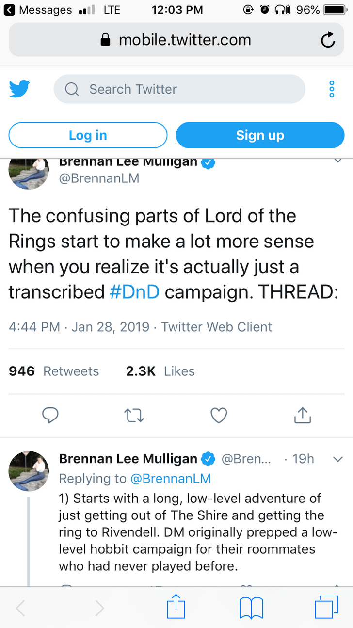 twitter post explaining lotr as dnd The confusing parts of Lord of the Rings start to make a lot more sense when you realize it's actually just a transcribed #DnD campaign. THREAD 4:44 PM Jan 28, 2019 Twitter Web Client 946 Retweets 2.3K Likes Brennan Lee Mulligan @Bren... 19h Replying to @BrennanLM 1) Starts with a long, low-level adventure of just getting out of The Shire and getting the ring to Rivendell