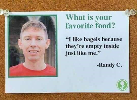 """Pic of a guy with text next to it that reads, """"What is your favorite food? I like bagels because they're empty inside, just like me - Randy C"""""""