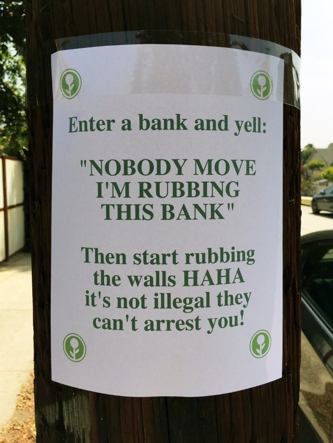 """Text - Enter a bank and yell: """"NOBODY MOVE I'M RUBBING THIS BANK"""" Then start rubbing the walls HAHA it's not illegal they can't arrest you!"""