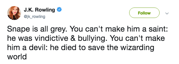 Text - J.K. Rowling Follow @jk_rowling Snape is all grey. You can't make him a saint: he was vindictive & bullying. You can't make him a devil: he died to save the wizarding world