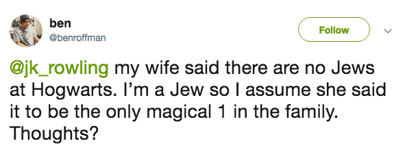 Text - ben Follow @benroffman @jk_rowling my wife said there are no Jews at Hogwarts. I'm a Jew so I assume she said it to be the only magical 1 in the family. Thoughts?